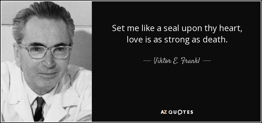 Set me like a seal upon thy heart, love is as strong as death. - Viktor E. Frankl