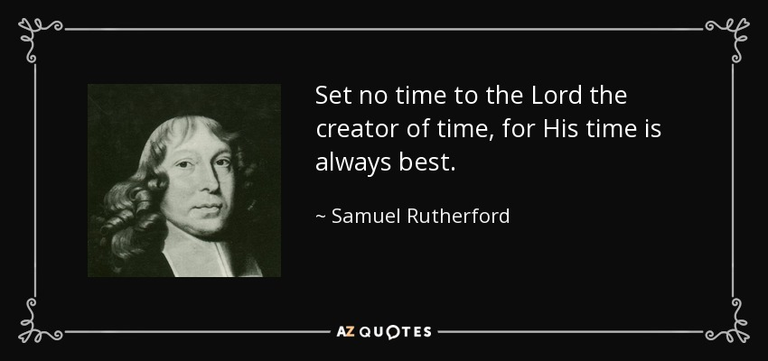 Set no time to the Lord the creator of time, for His time is always best. - Samuel Rutherford