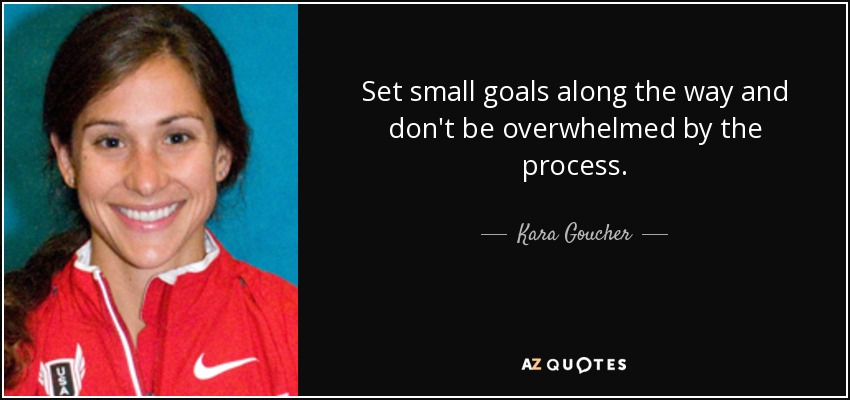Set small goals along the way and don't be overwhelmed by the process. - Kara Goucher