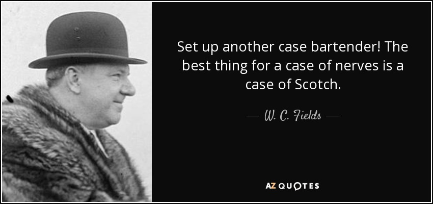 Set up another case bartender! The best thing for a case of nerves is a case of Scotch. - W. C. Fields