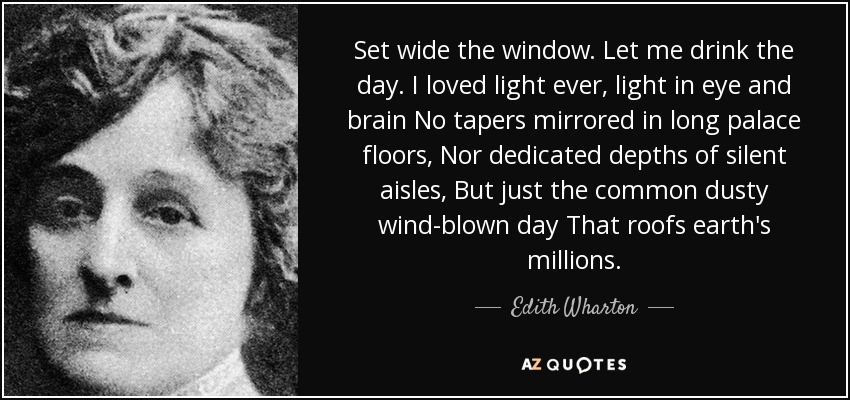Set wide the window. Let me drink the day. I loved light ever, light in eye and brain No tapers mirrored in long palace floors, Nor dedicated depths of silent aisles, But just the common dusty wind-blown day That roofs earth's millions. - Edith Wharton
