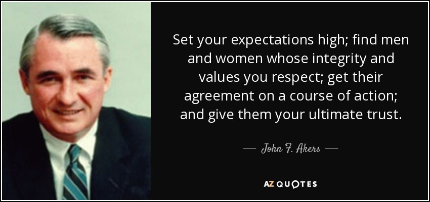 Set your expectations high; find men and women whose integrity and values you respect; get their agreement on a course of action; and give them your ultimate trust. - John F. Akers
