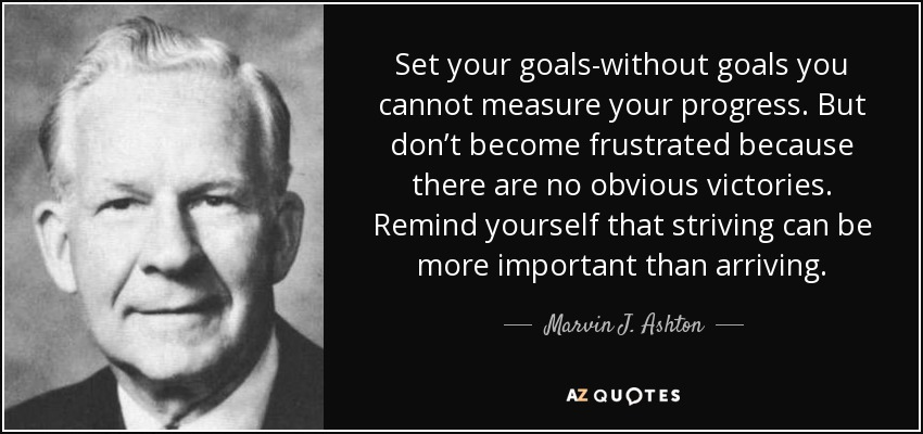 Set your goals-without goals you cannot measure your progress. But don't become frustrated because there are no obvious victories. Remind yourself that striving can be more important than arriving. - Marvin J. Ashton