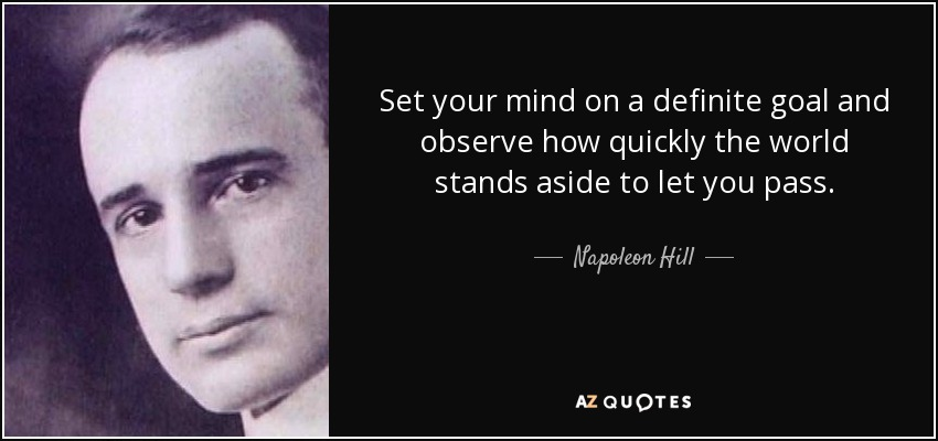 Set your mind on a definite goal and observe how quickly the world stands aside to let you pass. - Napoleon Hill