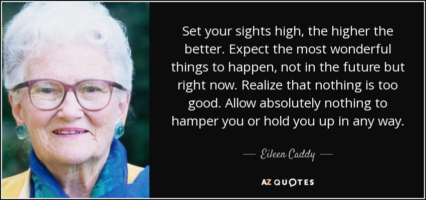 Set your sights high, the higher the better. Expect the most wonderful things to happen, not in the future but right now. Realize that nothing is too good. Allow absolutely nothing to hamper you or hold you up in any way. - Eileen Caddy