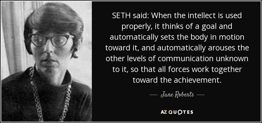 SETH said: When the intellect is used properly, it thinks of a goal and automatically sets the body in motion toward it, and automatically arouses the other levels of communication unknown to it, so that all forces work together toward the achievement. - Jane Roberts