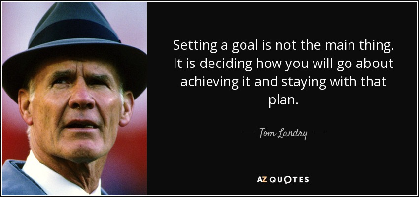 Setting a goal is not the main thing. It is deciding how you will go about achieving it and staying with that plan. - Tom Landry