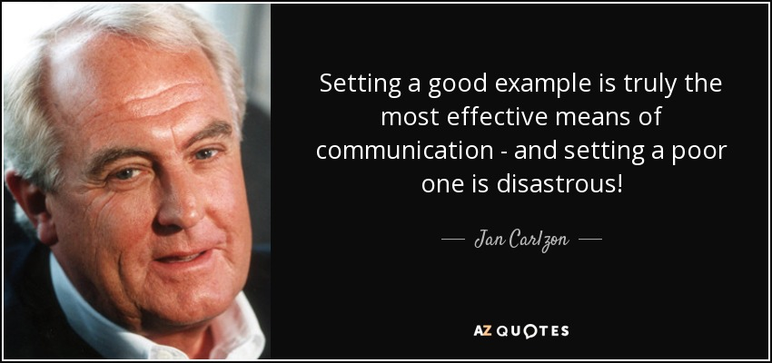 Setting a good example is truly the most effective means of communication - and setting a poor one is disastrous! - Jan Carlzon