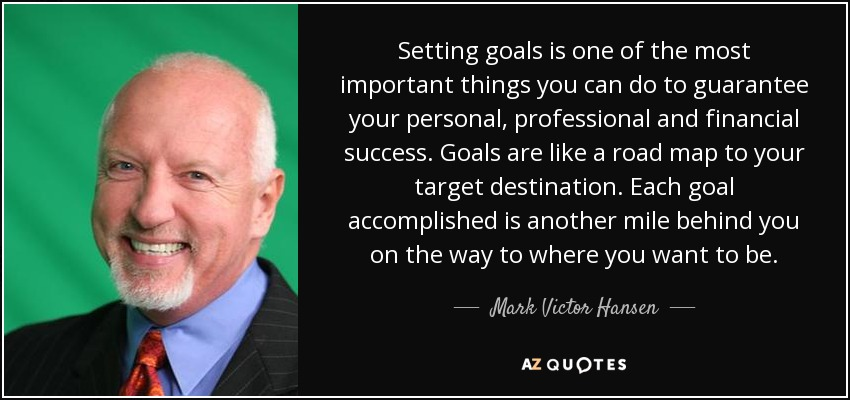 Setting goals is one of the most important things you can do to guarantee your personal, professional and financial success. Goals are like a road map to your target destination. Each goal accomplished is another mile behind you on the way to where you want to be. - Mark Victor Hansen