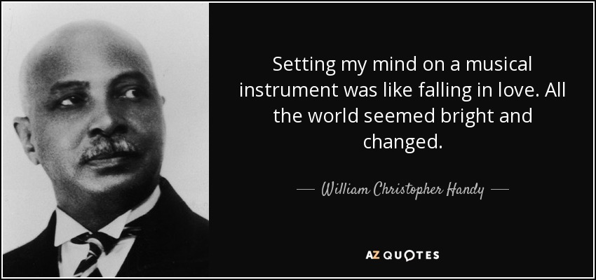 Setting my mind on a musical instrument was like falling in love. All the world seemed bright and changed. - William Christopher Handy