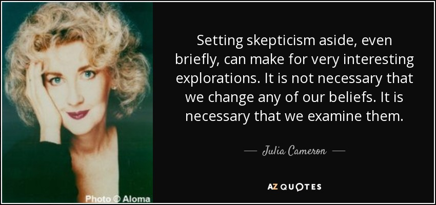 Setting skepticism aside, even briefly, can make for very interesting explorations. It is not necessary that we change any of our beliefs. It is necessary that we examine them. - Julia Cameron