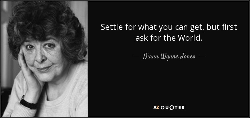 Settle for what you can get, but first ask for the World. - Diana Wynne Jones