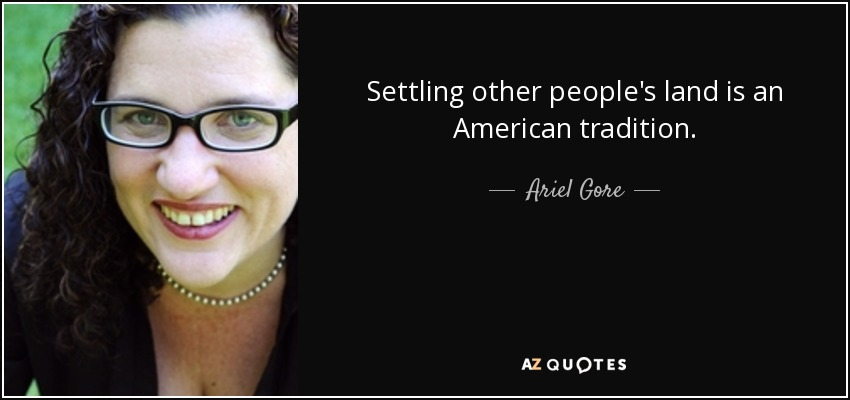 Settling other people's land is an American tradition. - Ariel Gore