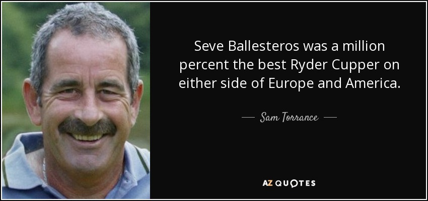 Seve Ballesteros was a million percent the best Ryder Cupper on either side of Europe and America. - Sam Torrance