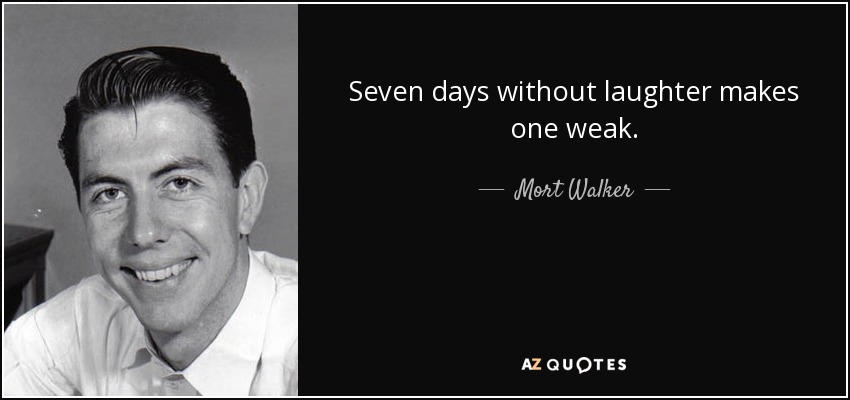 Seven days without laughter makes one weak. - Mort Walker