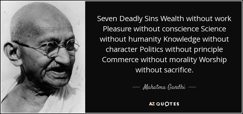 Seven Deadly Sins Wealth without work Pleasure without conscience Science without humanity Knowledge without character Politics without principle Commerce without morality Worship without sacrifice. - Mahatma Gandhi