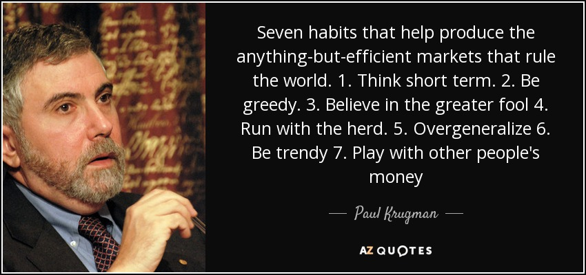 Seven habits that help produce the anything-but-efficient markets that rule the world. 1. Think short term. 2. Be greedy. 3. Believe in the greater fool 4. Run with the herd. 5. Overgeneralize 6. Be trendy 7. Play with other people's money - Paul Krugman