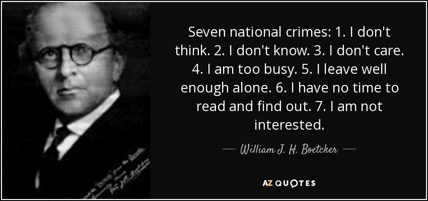 Seven national crimes: 1. I don't think. 2. I don't know. 3. I don't care. 4. I am too busy. 5. I leave well enough alone. 6. I have no time to read and find out. 7. I am not interested. - William J. H. Boetcker
