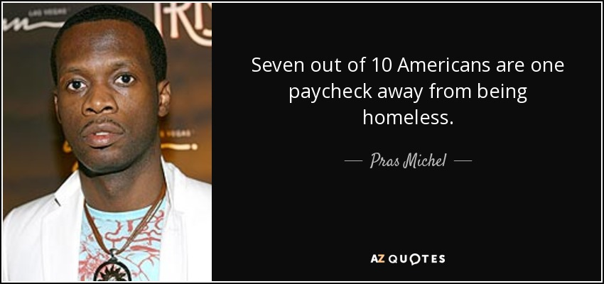 Seven out of 10 Americans are one paycheck away from being homeless. - Pras Michel