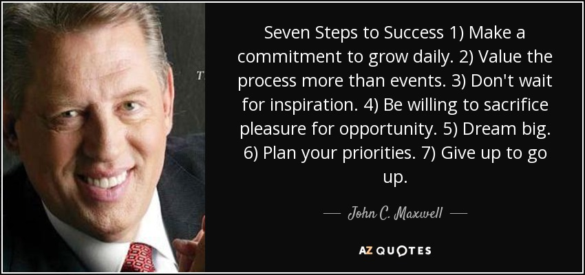 Seven Steps to Success 1) Make a commitment to grow daily. 2) Value the process more than events. 3) Don't wait for inspiration. 4) Be willing to sacrifice pleasure for opportunity. 5) Dream big. 6) Plan your priorities. 7) Give up to go up. - John C. Maxwell