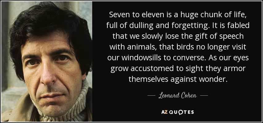 Seven to eleven is a huge chunk of life, full of dulling and forgetting. It is fabled that we slowly lose the gift of speech with animals, that birds no longer visit our windowsills to converse. As our eyes grow accustomed to sight they armor themselves against wonder. - Leonard Cohen