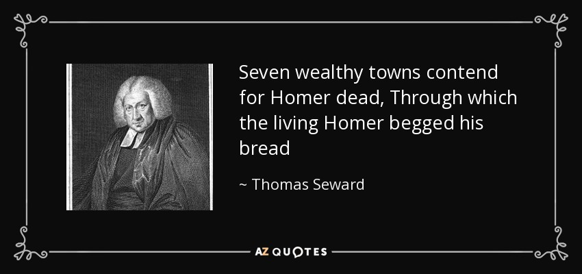 Seven wealthy towns contend for Homer dead, Through which the living Homer begged his bread - Thomas Seward