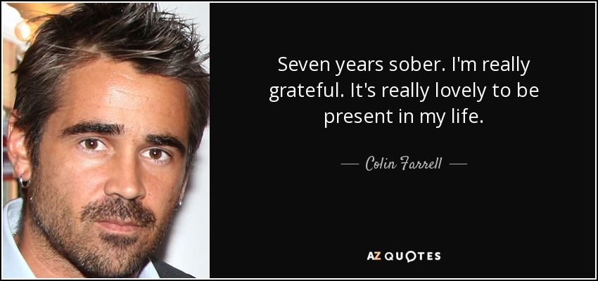 Seven years sober. I'm really grateful. It's really lovely to be present in my life. - Colin Farrell