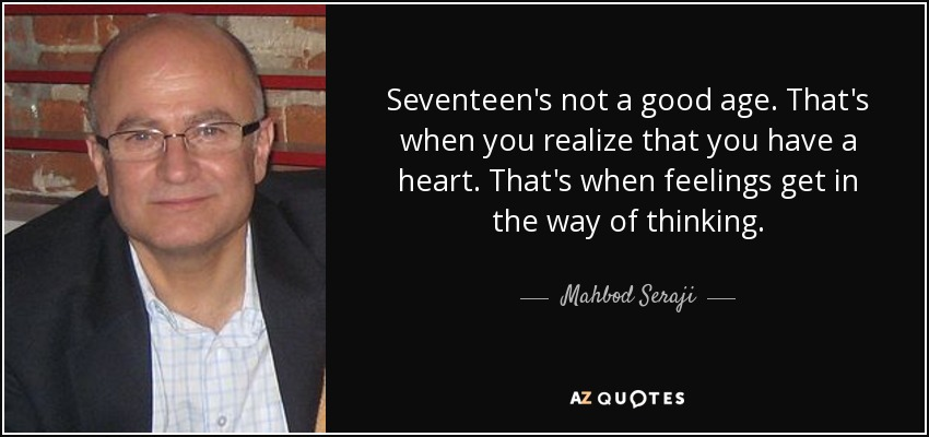 Seventeen's not a good age. That's when you realize that you have a heart. That's when feelings get in the way of thinking. - Mahbod Seraji