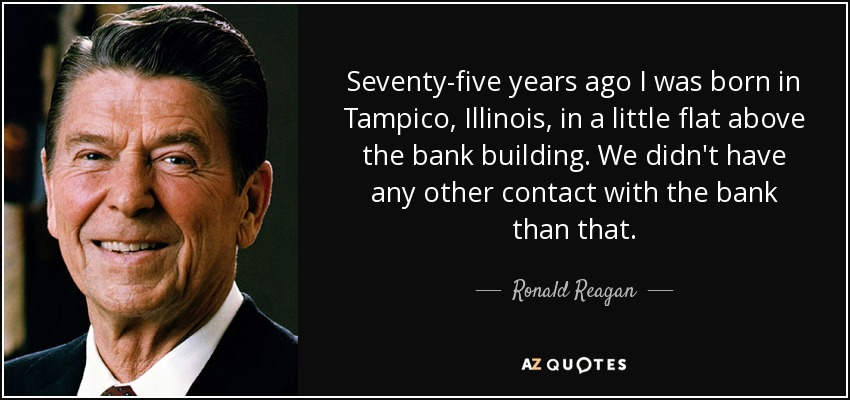Seventy-five years ago I was born in Tampico, Illinois, in a little flat above the bank building. We didn't have any other contact with the bank than that. - Ronald Reagan