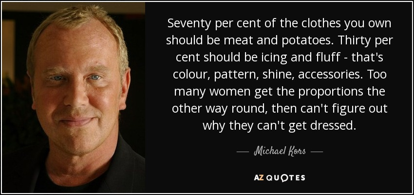 Seventy per cent of the clothes you own should be meat and potatoes. Thirty per cent should be icing and fluff - that's colour, pattern, shine, accessories. Too many women get the proportions the other way round, then can't figure out why they can't get dressed. - Michael Kors