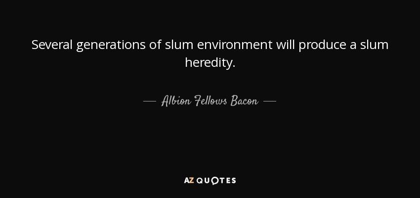 Several generations of slum environment will produce a slum heredity. - Albion Fellows Bacon