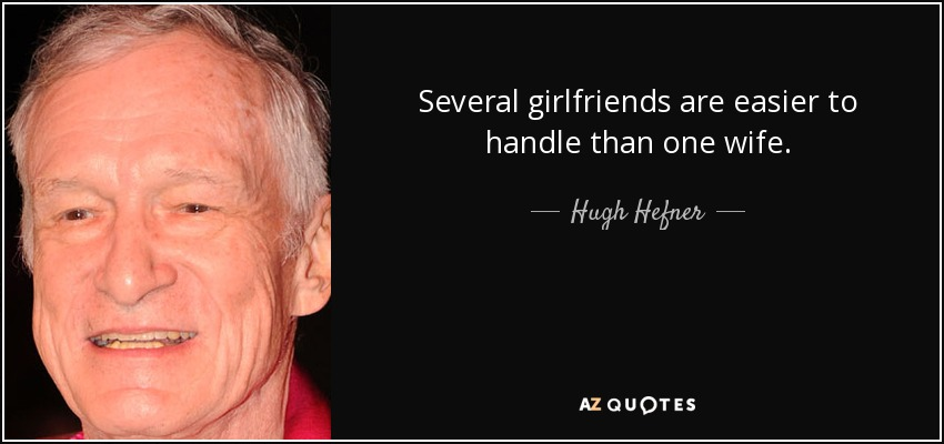 Several girlfriends are easier to handle than one wife. - Hugh Hefner