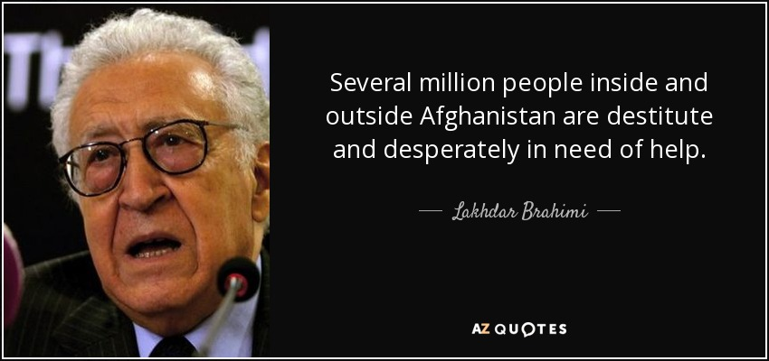 Several million people inside and outside Afghanistan are destitute and desperately in need of help. - Lakhdar Brahimi