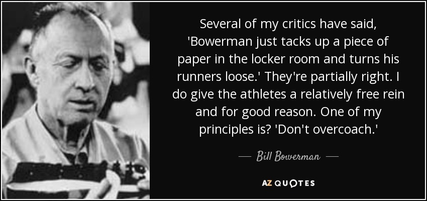 Several of my critics have said, 'Bowerman just tacks up a piece of paper in the locker room and turns his runners loose.' They're partially right. I do give the athletes a relatively free rein and for good reason. One of my principles is? 'Don't overcoach.' - Bill Bowerman