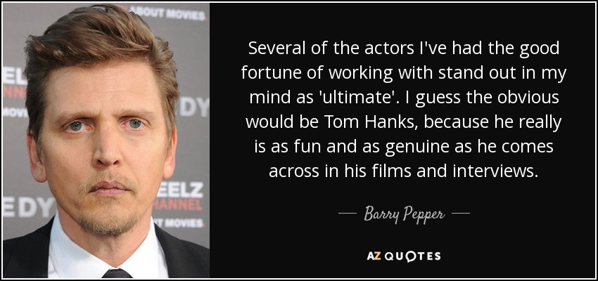 Several of the actors I've had the good fortune of working with stand out in my mind as 'ultimate'. I guess the obvious would be Tom Hanks, because he really is as fun and as genuine as he comes across in his films and interviews. - Barry Pepper