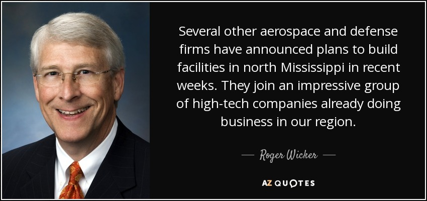 Several other aerospace and defense firms have announced plans to build facilities in north Mississippi in recent weeks. They join an impressive group of high-tech companies already doing business in our region. - Roger Wicker