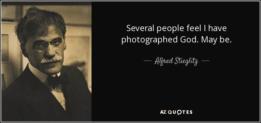 Several people feel I have photographed God. May be. - Alfred Stieglitz