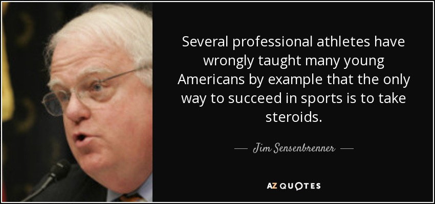 Several professional athletes have wrongly taught many young Americans by example that the only way to succeed in sports is to take steroids. - Jim Sensenbrenner