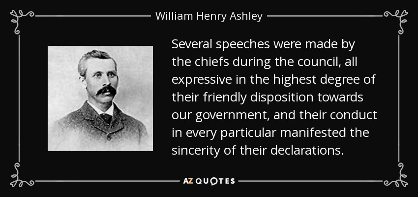 Several speeches were made by the chiefs during the council, all expressive in the highest degree of their friendly disposition towards our government, and their conduct in every particular manifested the sincerity of their declarations. - William Henry Ashley