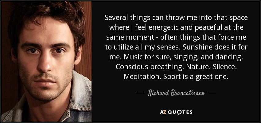Several things can throw me into that space where I feel energetic and peaceful at the same moment - often things that force me to utilize all my senses. Sunshine does it for me. Music for sure, singing, and dancing. Conscious breathing. Nature. Silence. Meditation. Sport is a great one. - Richard Brancatisano