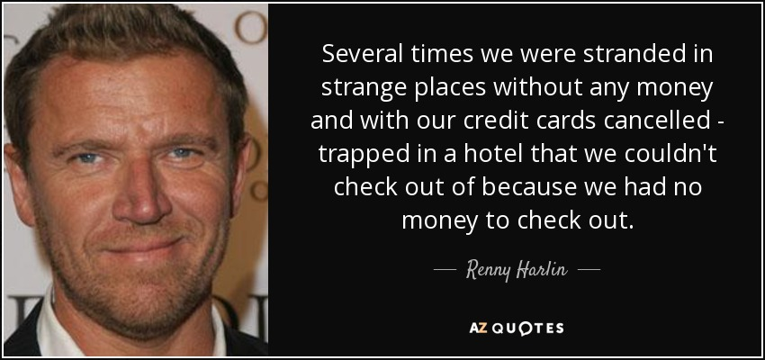 Several times we were stranded in strange places without any money and with our credit cards cancelled - trapped in a hotel that we couldn't check out of because we had no money to check out. - Renny Harlin