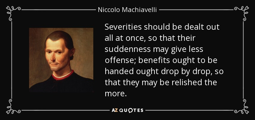 Severities should be dealt out all at once, so that their suddenness may give less offense; benefits ought to be handed ought drop by drop, so that they may be relished the more. - Niccolo Machiavelli