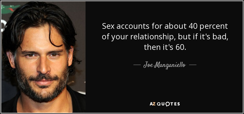 Sex accounts for about 40 percent of your relationship, but if it's bad, then it's 60. - Joe Manganiello
