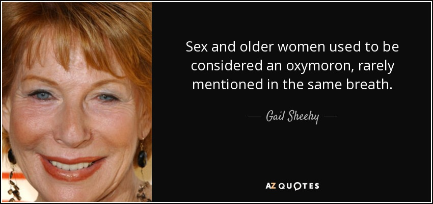 Sex and older women used to be considered an oxymoron, rarely mentioned in the same breath. - Gail Sheehy