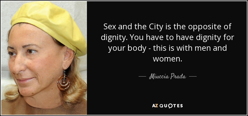 Sex and the City is the opposite of dignity. You have to have dignity for your body - this is with men and women. - Miuccia Prada