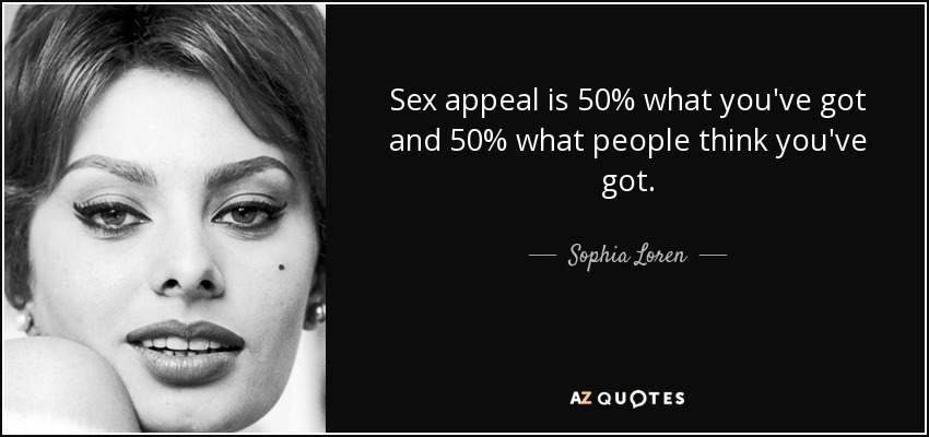 Sex appeal is 50% what you've got and 50% what people think you've got. - Sophia Loren