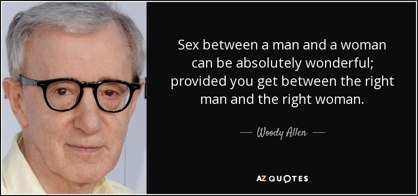 Sex between a man and a woman can be absolutely wonderful; provided you get between the right man and the right woman. - Woody Allen