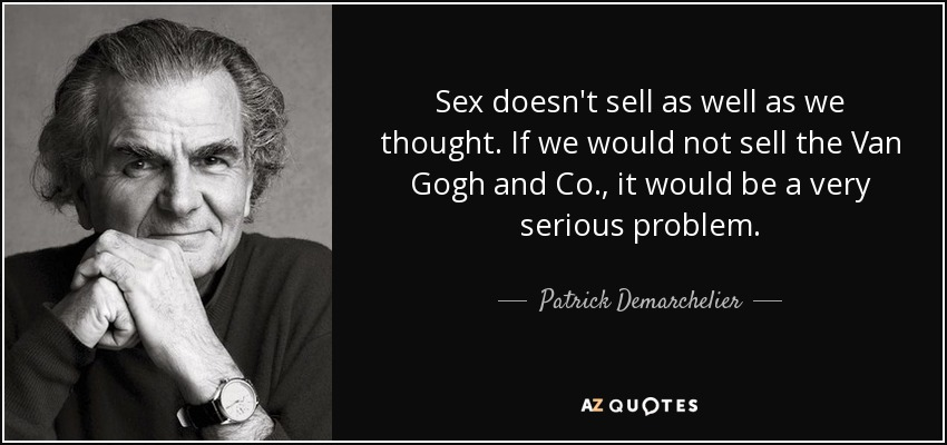 Sex doesn't sell as well as we thought. If we would not sell the Van Gogh and Co., it would be a very serious problem. - Patrick Demarchelier
