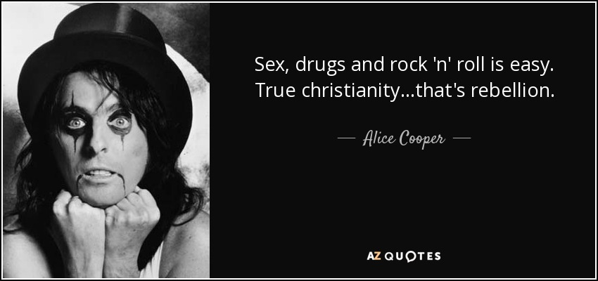 Alice Cooper Quote Sex Drugs And Rock N Roll Is Easy True