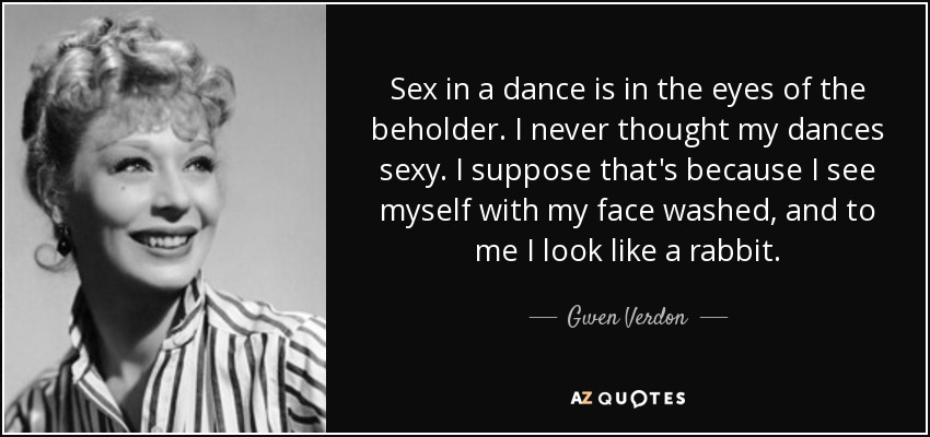 Sex in a dance is in the eyes of the beholder. I never thought my dances sexy. I suppose that's because I see myself with my face washed, and to me I look like a rabbit. - Gwen Verdon